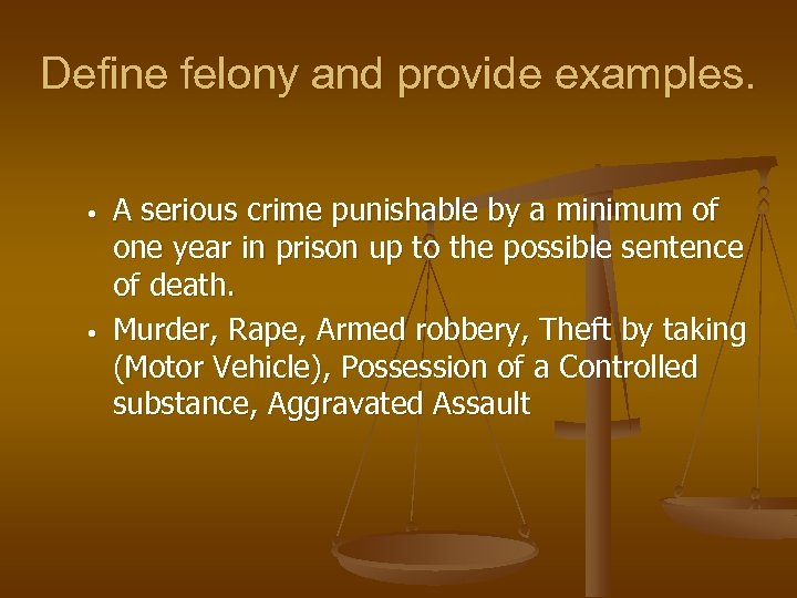 Define felony and provide examples. • • A serious crime punishable by a minimum