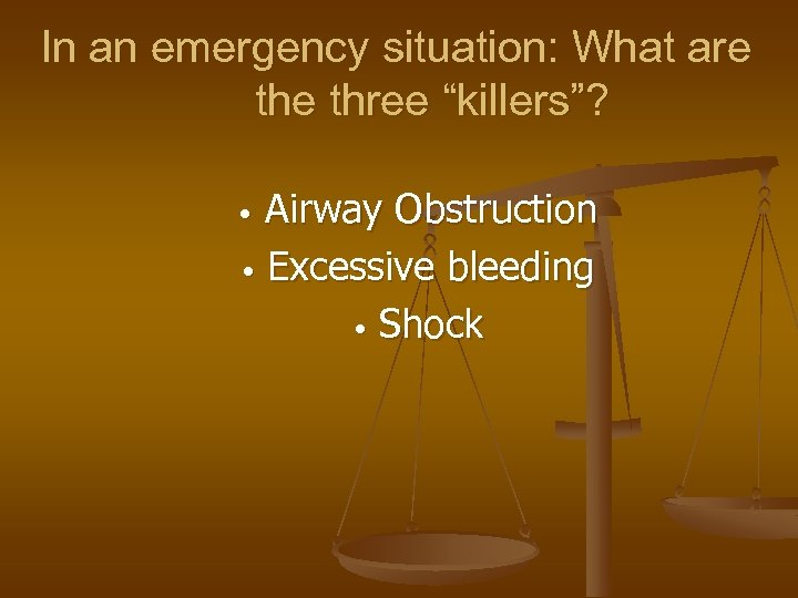 "In an emergency situation: What are three ""killers""? Airway Obstruction • Excessive bleeding •"