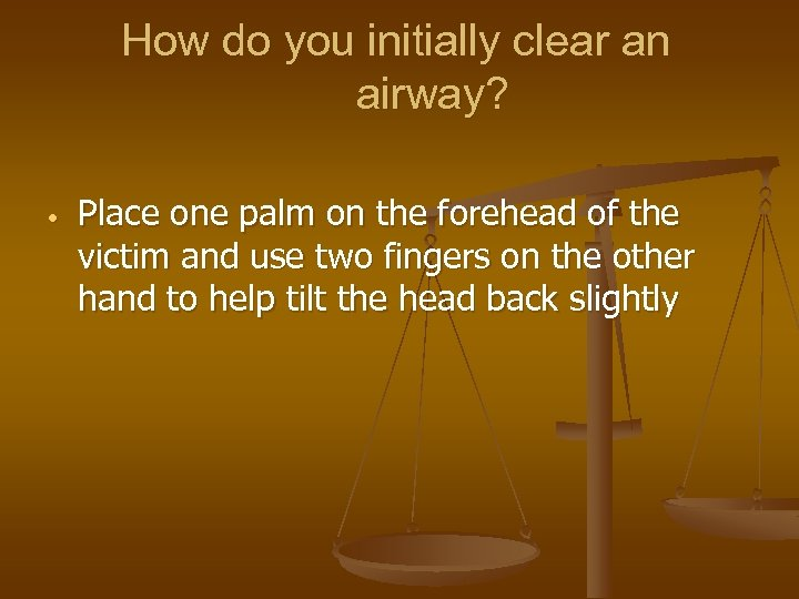 How do you initially clear an airway? • Place one palm on the forehead