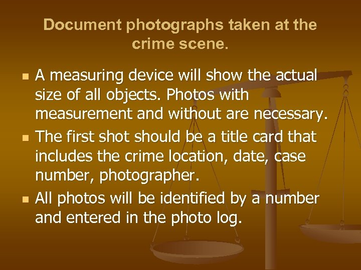 Document photographs taken at the crime scene. n n n A measuring device will