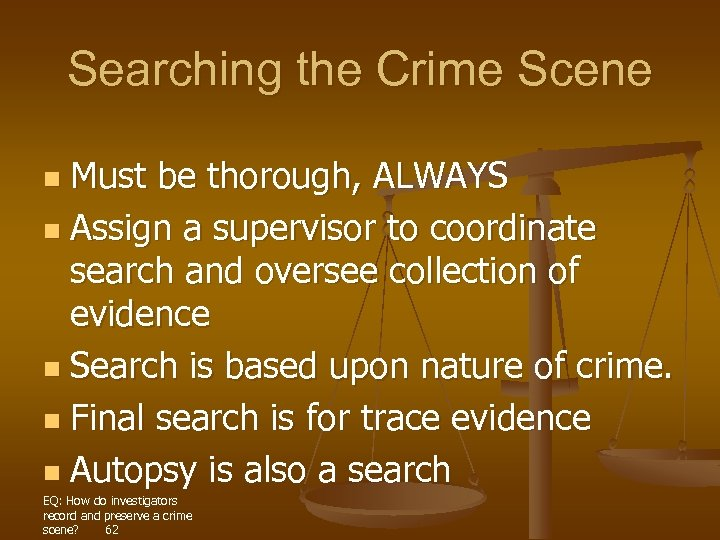 Searching the Crime Scene Must be thorough, ALWAYS n Assign a supervisor to coordinate