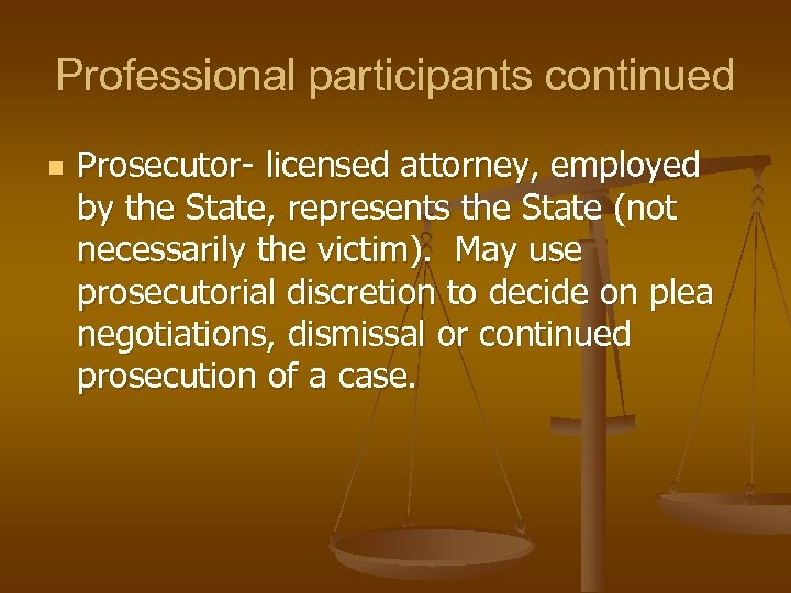 Professional participants continued n Prosecutor- licensed attorney, employed by the State, represents the State