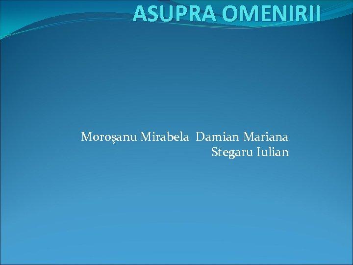 ASUPRA OMENIRII Moroșanu Mirabela Damian Mariana Stegaru Iulian