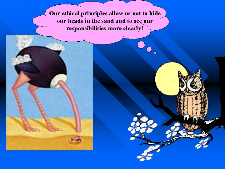 Our ethical principles allow us not to hide our heads in the sand to