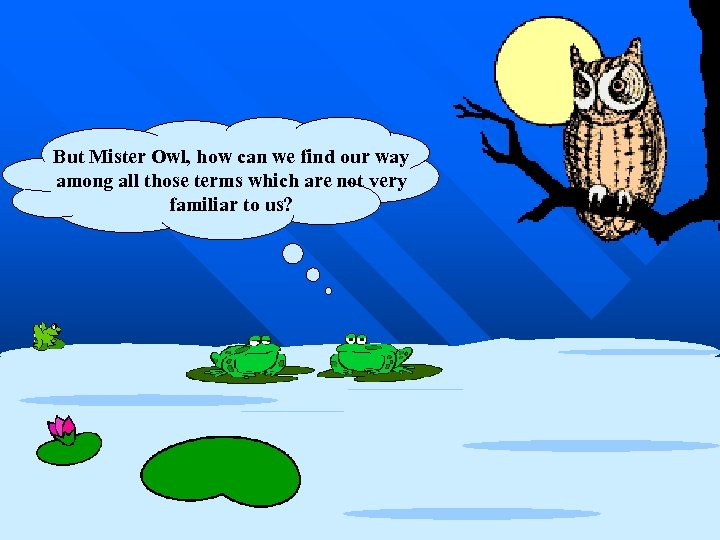 But Mister Owl, how can we find our way among all those terms which