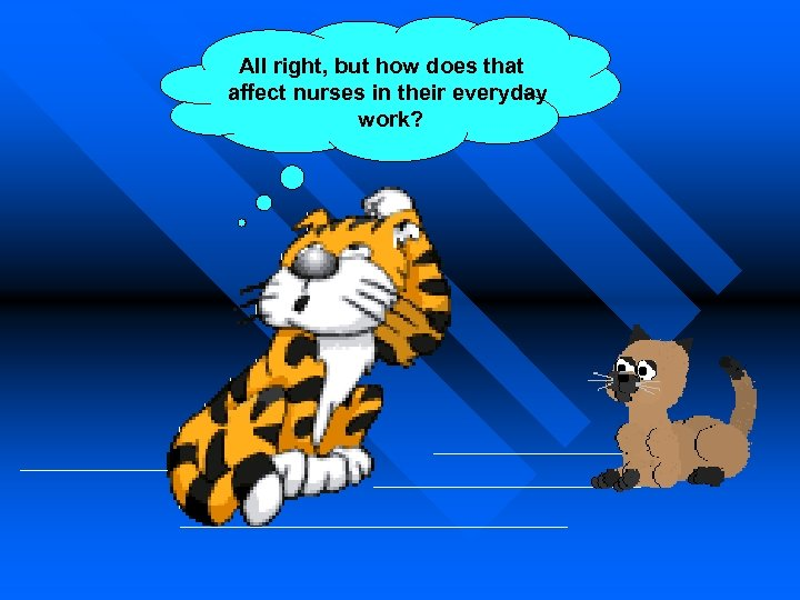 All right, but how does that affect nurses in their everyday work?
