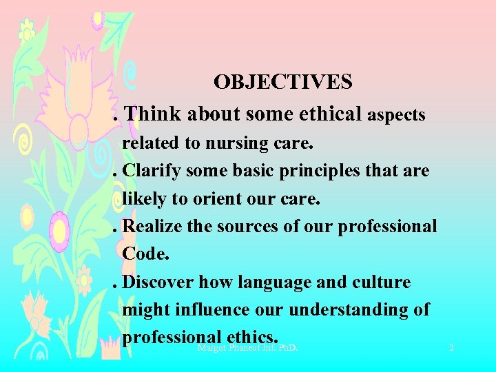 OBJECTIVES . Think about some ethical aspects related to nursing care. . Clarify some