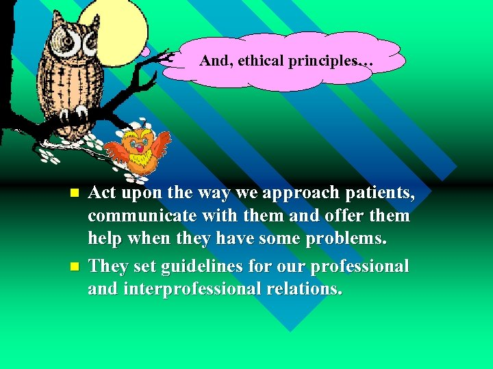 And, ethical principles… n n Act upon the way we approach patients, communicate with