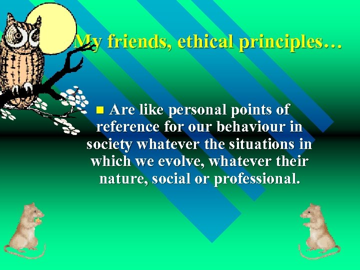 My friends, ethical principles… Are like personal points of reference for our behaviour