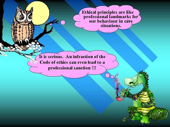 Ethical principles are like professional landmarks for our behaviour in care situations. It is