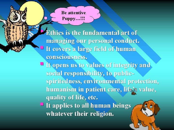 Be attentive Puppy…!!! § Ethics is the fundamental art of managing our personal conduct.