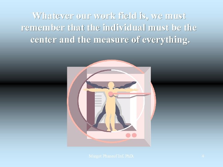 Whatever our work field is, we must remember that the individual must be the