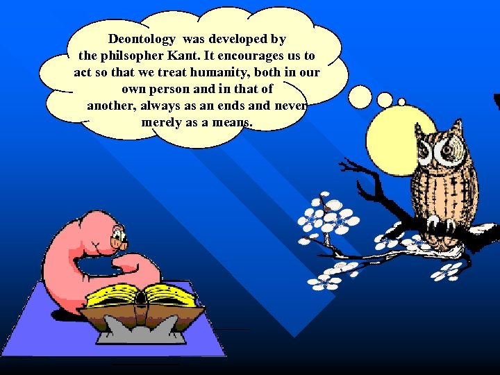 Deontology was developed by the philsopher Kant. It encourages us to act so that