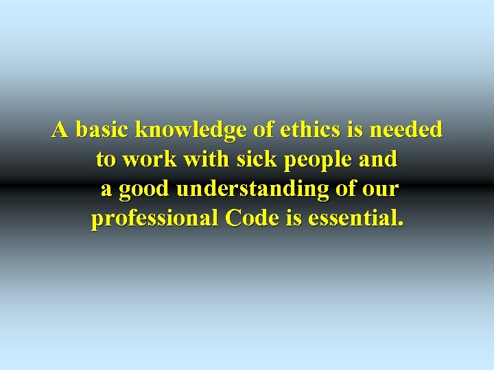A basic knowledge of ethics is needed to work with sick people and a
