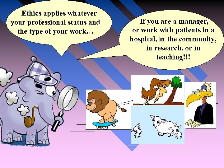 Ethics applies whatever your professional status and the type of your work… If