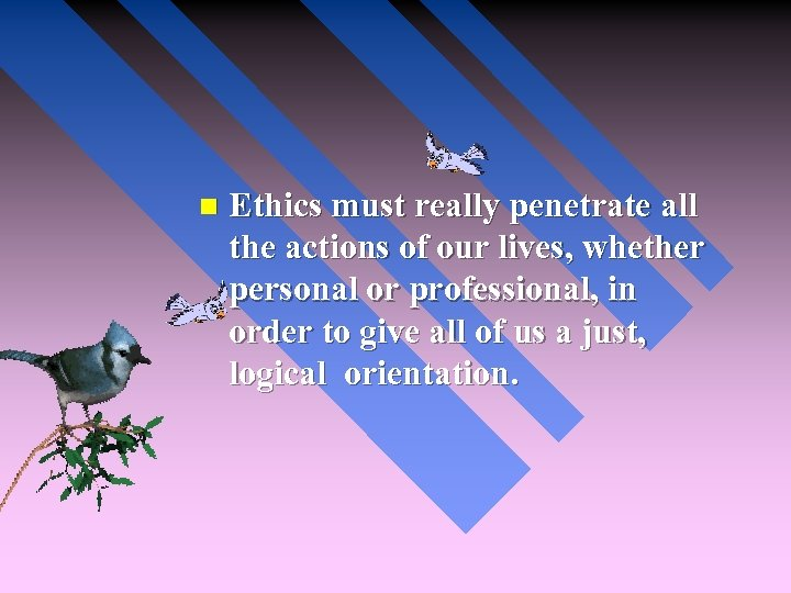 n Ethics must really penetrate all the actions of our lives, whether personal or