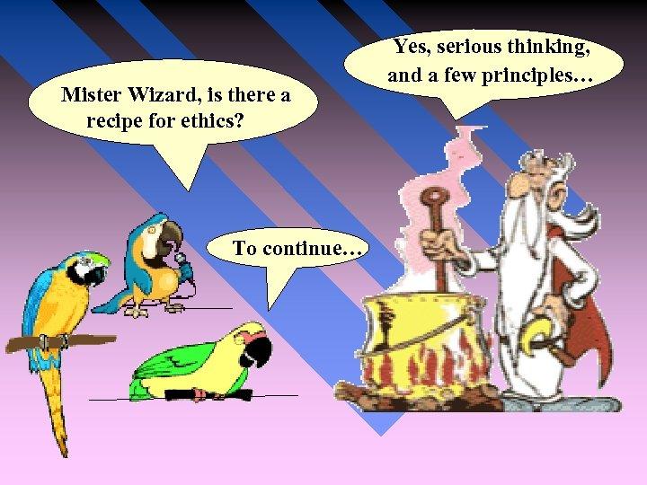 Mister Wizard, is there a recipe for ethics? To continue… Yes, serious thinking,