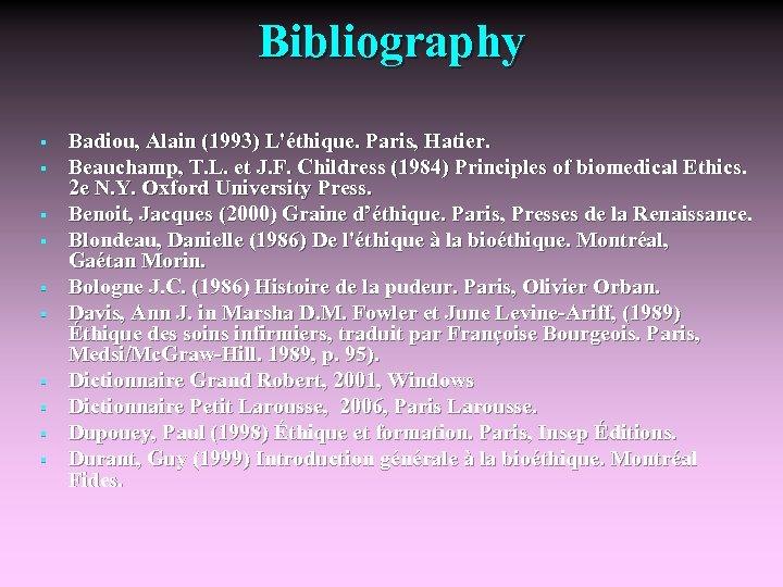 Bibliography § § § § § Badiou, Alain (1993) L'éthique. Paris, Hatier. Beauchamp, T.