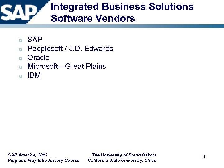 Integrated Business Solutions Software Vendors q q q SAP Peoplesoft / J. D. Edwards