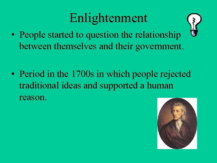 Enlightenment • People started to question the relationship between themselves and their government. •