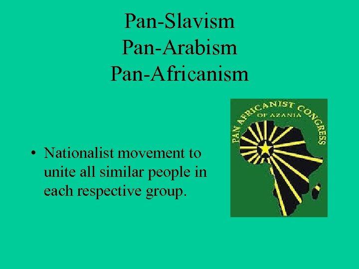 Pan-Slavism Pan-Arabism Pan-Africanism • Nationalist movement to unite all similar people in each respective