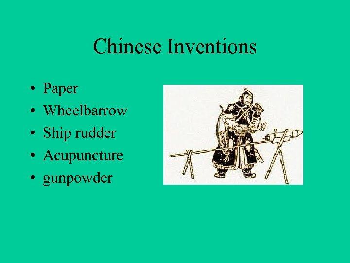 Chinese Inventions • • • Paper Wheelbarrow Ship rudder Acupuncture gunpowder
