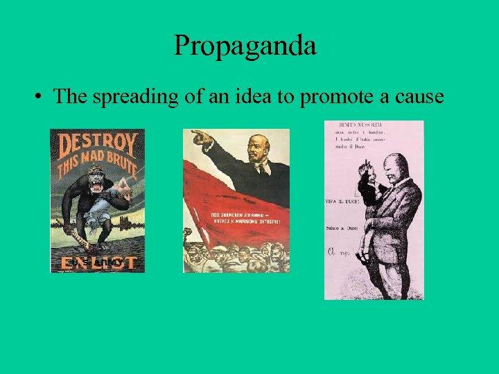 Propaganda • The spreading of an idea to promote a cause