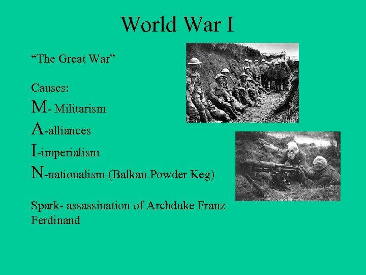 "World War I ""The Great War"" Causes: M- Militarism A-alliances I-imperialism N-nationalism (Balkan Powder"