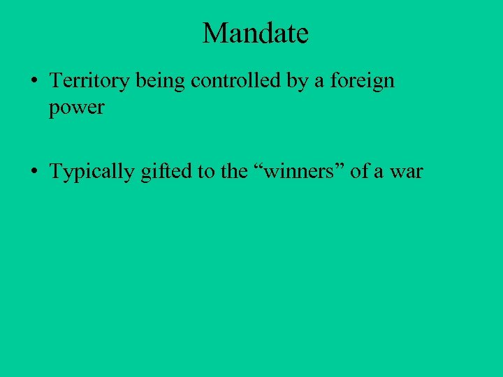 Mandate • Territory being controlled by a foreign power • Typically gifted to the