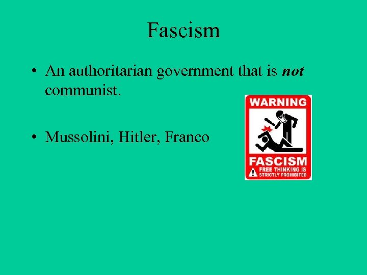 Fascism • An authoritarian government that is not communist. • Mussolini, Hitler, Franco