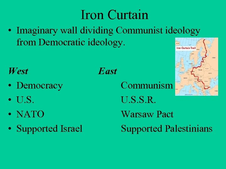 Iron Curtain • Imaginary wall dividing Communist ideology from Democratic ideology. West • Democracy
