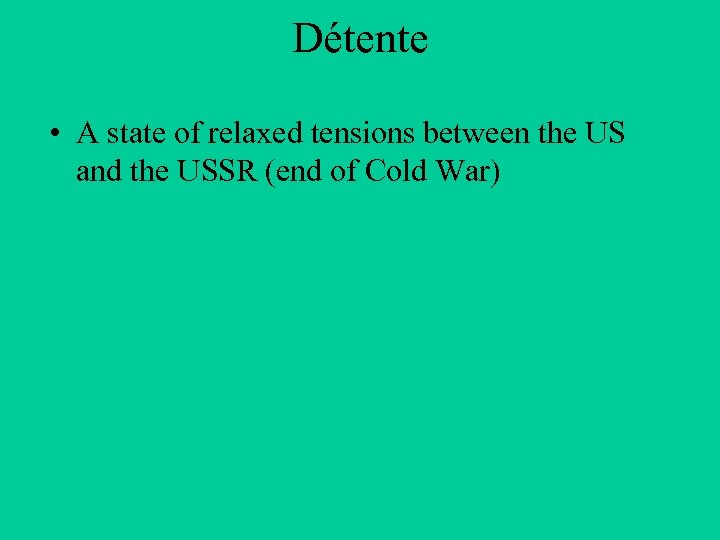 Détente • A state of relaxed tensions between the US and the USSR (end