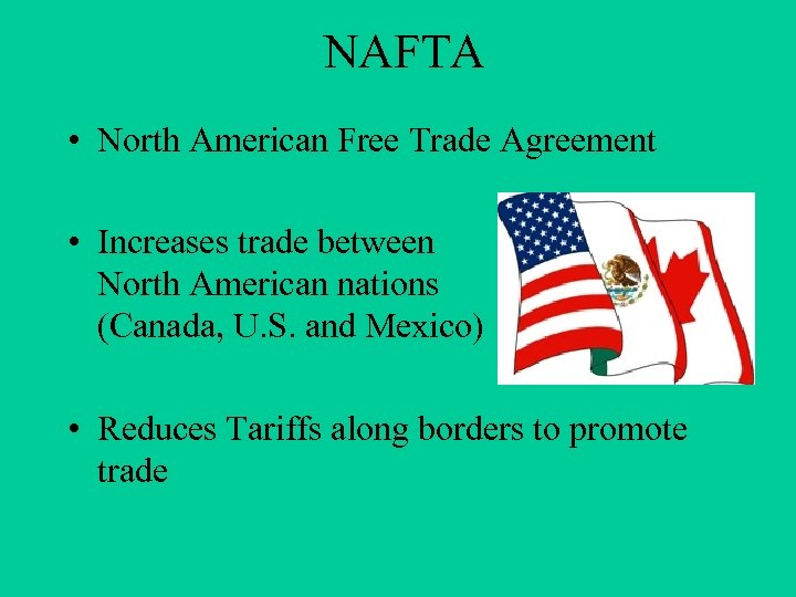 NAFTA • North American Free Trade Agreement • Increases trade between North American nations