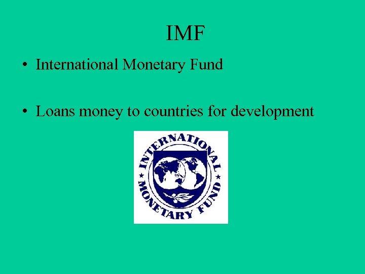 IMF • International Monetary Fund • Loans money to countries for development