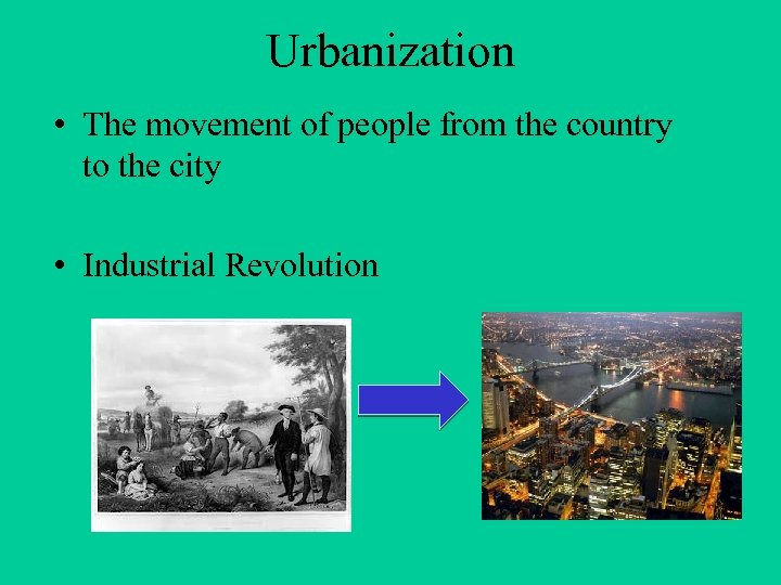 Urbanization • The movement of people from the country to the city • Industrial
