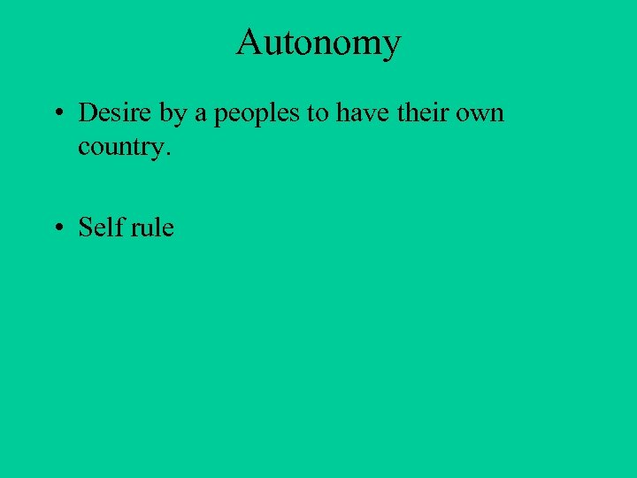 Autonomy • Desire by a peoples to have their own country. • Self rule