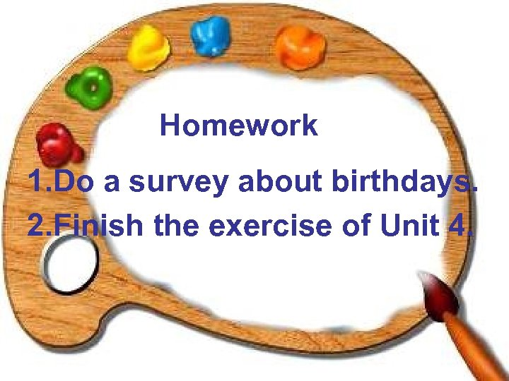 Homework 1. Do a survey about birthdays. 2. Finish the exercise of Unit 4.