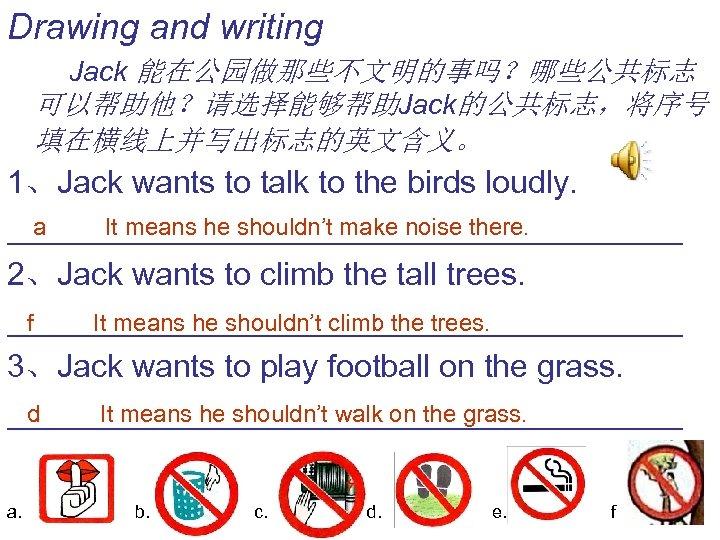 Drawing and writing Jack 能在公园做那些不文明的事吗?哪些公共标志 可以帮助他?请选择能够帮助Jack的公共标志,将序号 填在横线上并写出标志的英文含义。 1、Jack wants to talk to the birds