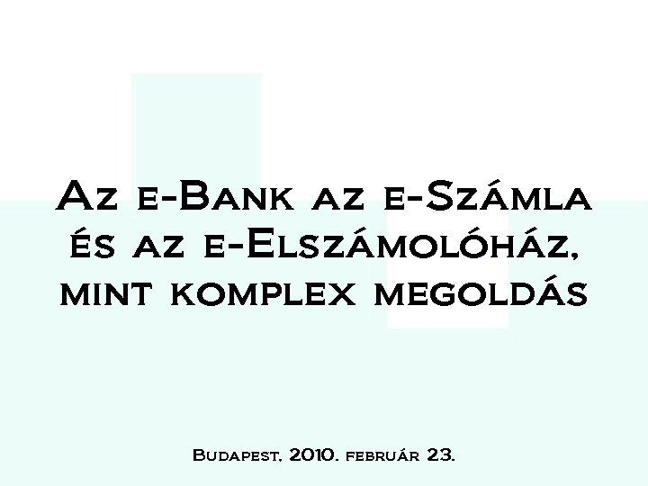 Az e-Bank az e-Számla és az e-Elszámolóház, mint komplex megoldás Budapest, 2010. február 23.