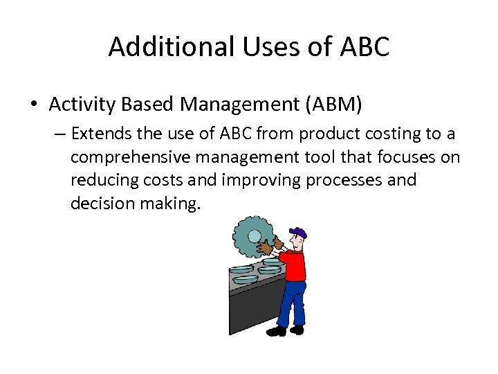 Additional Uses of ABC • Activity Based Management (ABM) – Extends the use of