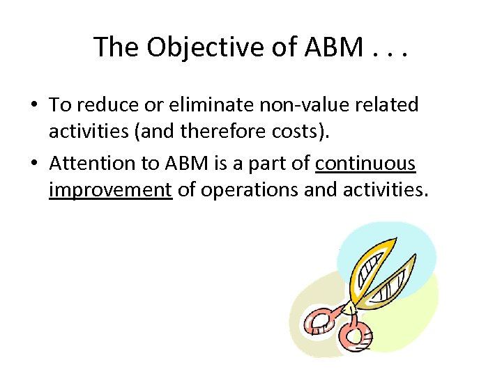 The Objective of ABM. . . • To reduce or eliminate non-value related activities