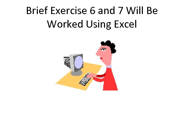 Brief Exercise 6 and 7 Will Be Worked Using Excel