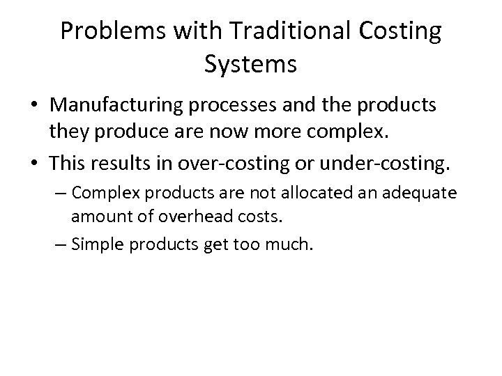 Problems with Traditional Costing Systems • Manufacturing processes and the products they produce are