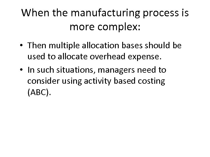 When the manufacturing process is more complex: • Then multiple allocation bases should be