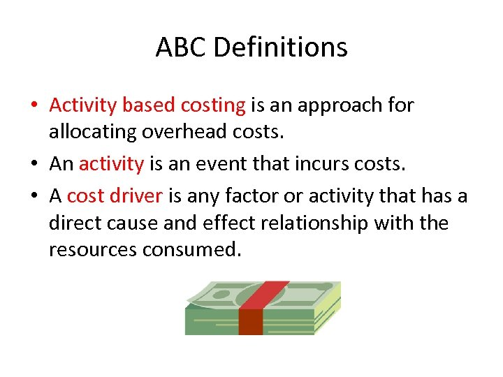 ABC Definitions • Activity based costing is an approach for allocating overhead costs. •