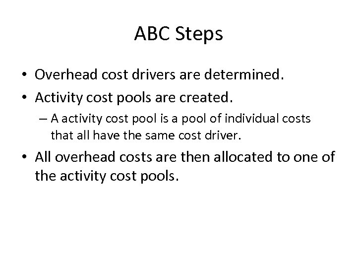 ABC Steps • Overhead cost drivers are determined. • Activity cost pools are created.