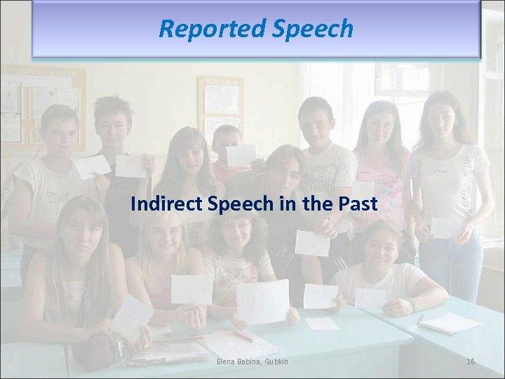 Reported Speech Indirect Speech in the Past Elena Babina, Gubkin 16