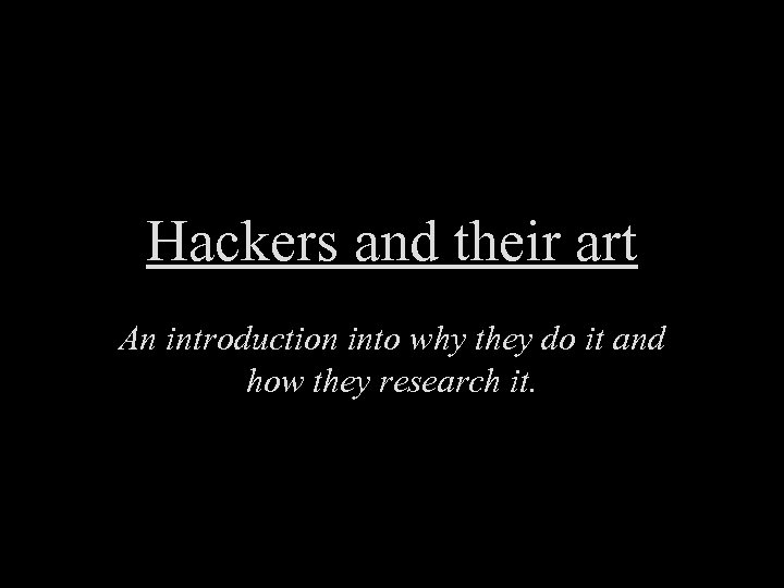Hackers and their art An introduction into why they do it and how they
