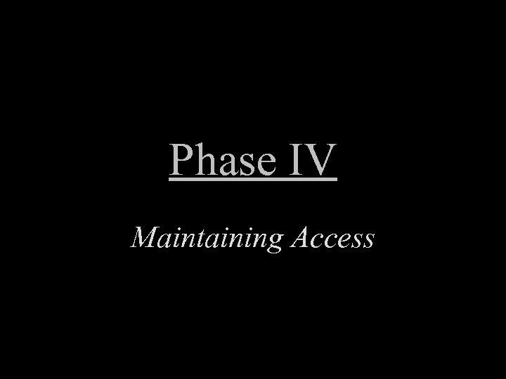 Phase IV Maintaining Access