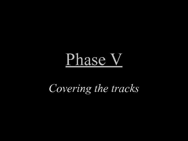 Phase V Covering the tracks